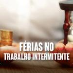 Férias no trabalho intermitente – contribuição previdenciária